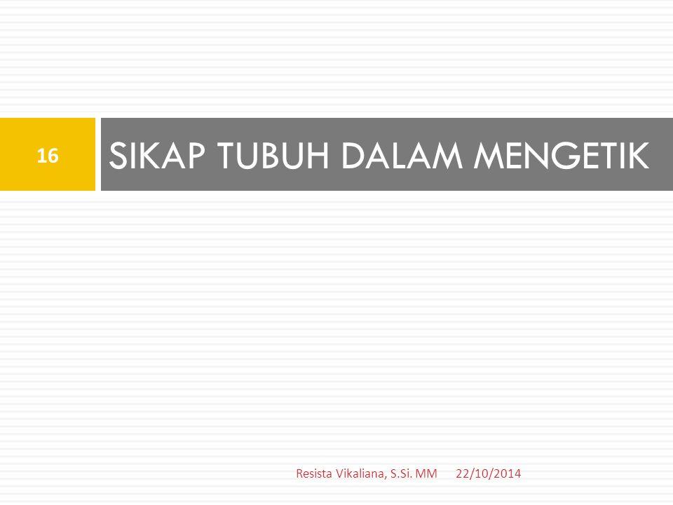 SIKAP TUBUH DALAM MENGETIK 22/10/2014 16 Resista Vikaliana, S.Si. MM