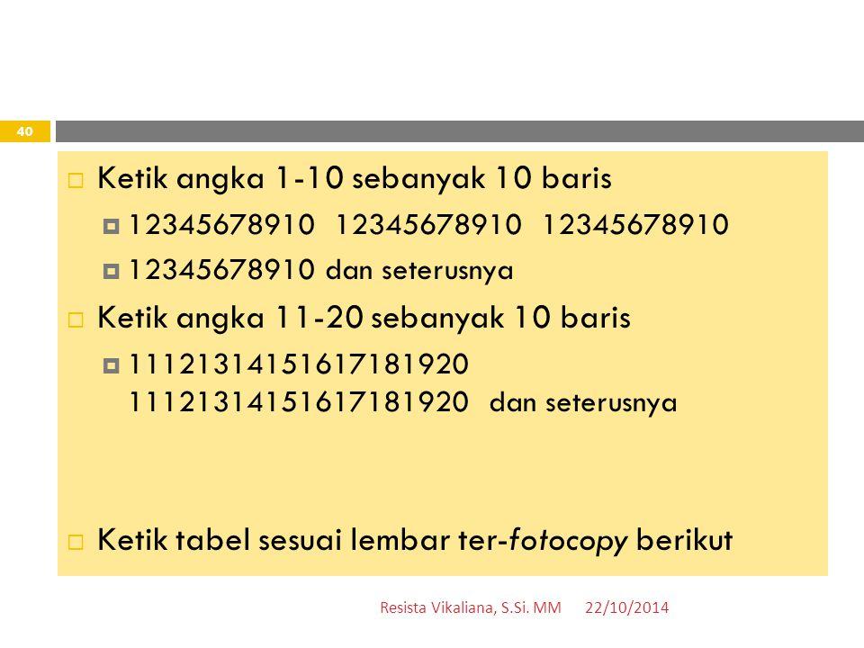  Ketik angka 1-10 sebanyak 10 baris  12345678910 12345678910 12345678910  12345678910 dan seterusnya  Ketik angka 11-20 sebanyak 10 baris  11121314151617181920 11121314151617181920 dan seterusnya  Ketik tabel sesuai lembar ter-fotocopy berikut 22/10/2014Resista Vikaliana, S.Si.