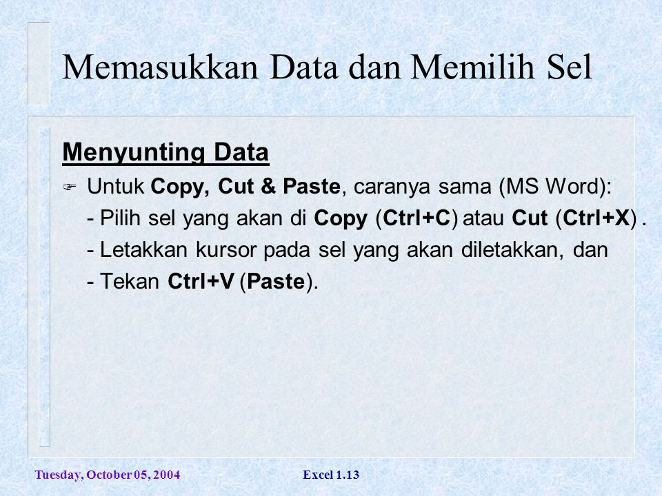 Tuesday, October 05, 2004Excel 1.13 Memasukkan Data dan Memilih Sel Menyunting Data  Untuk Copy, Cut & Paste, caranya sama (MS Word): - Pilih sel yan