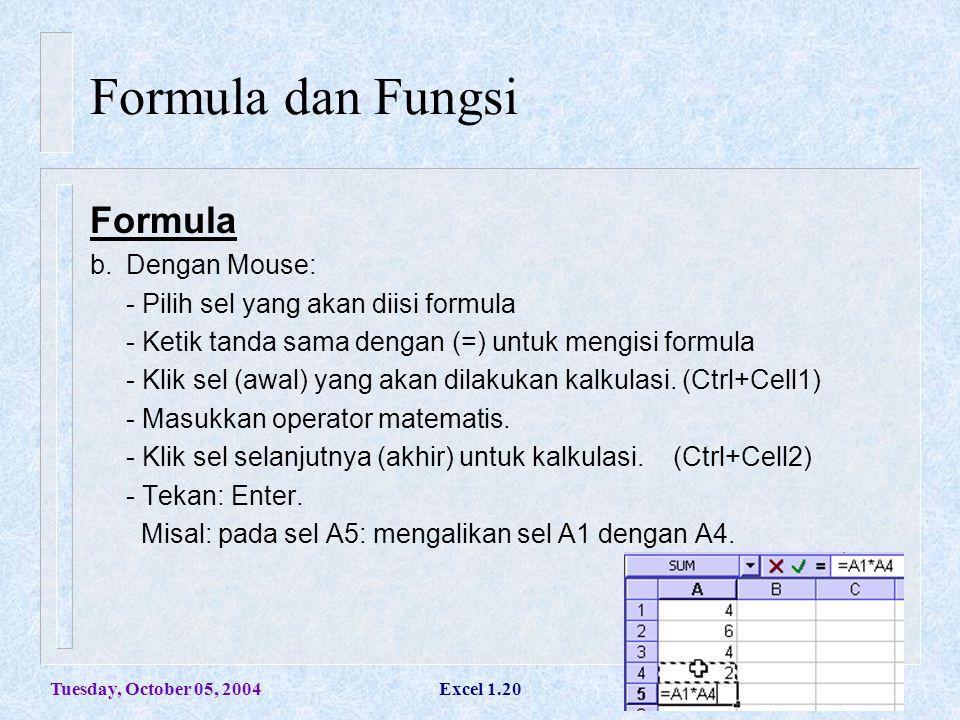 Tuesday, October 05, 2004Excel 1.20 Formula dan Fungsi Formula b.Dengan Mouse: - Pilih sel yang akan diisi formula - Ketik tanda sama dengan (=) untuk