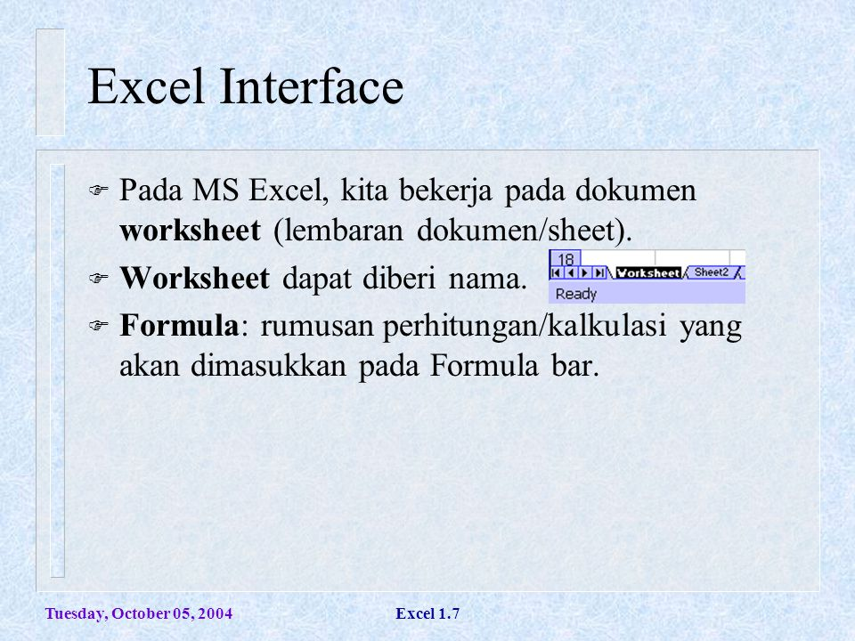 Tuesday, October 05, 2004Excel 1.7 Excel Interface  Pada MS Excel, kita bekerja pada dokumen worksheet (lembaran dokumen/sheet).