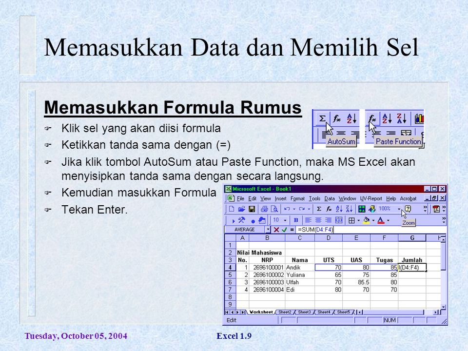 Tuesday, October 05, 2004Excel 1.20 Formula dan Fungsi Formula b.Dengan Mouse: - Pilih sel yang akan diisi formula - Ketik tanda sama dengan (=) untuk mengisi formula - Klik sel (awal) yang akan dilakukan kalkulasi.