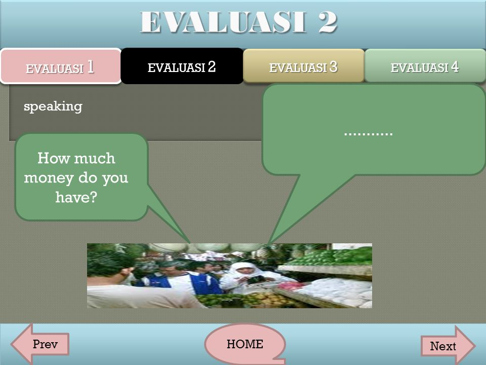 EVALUASI 1 EVALUASI 2 EVALUASI 3 EVALUASI 4 PrevHOME Next How much money do you have?........... speaking
