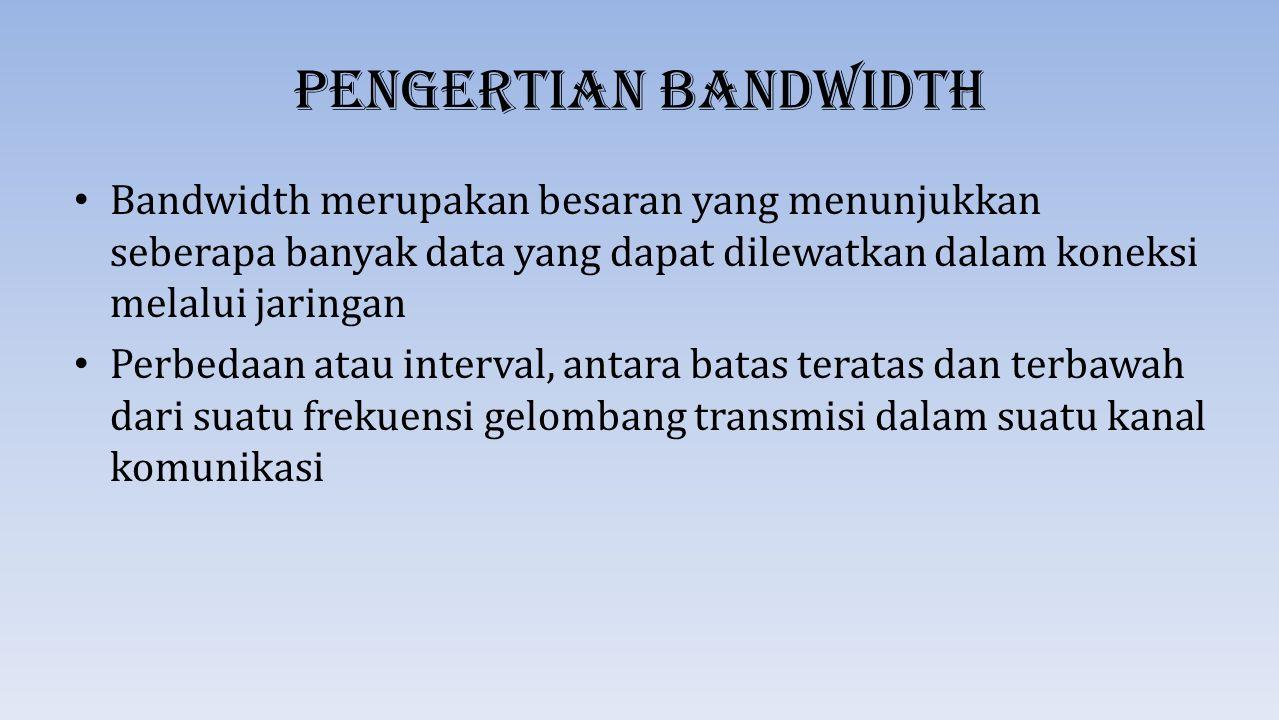Pengertian Bandwidth Bandwidth merupakan besaran yang menunjukkan seberapa banyak data yang dapat dilewatkan dalam koneksi melalui jaringan Perbedaan