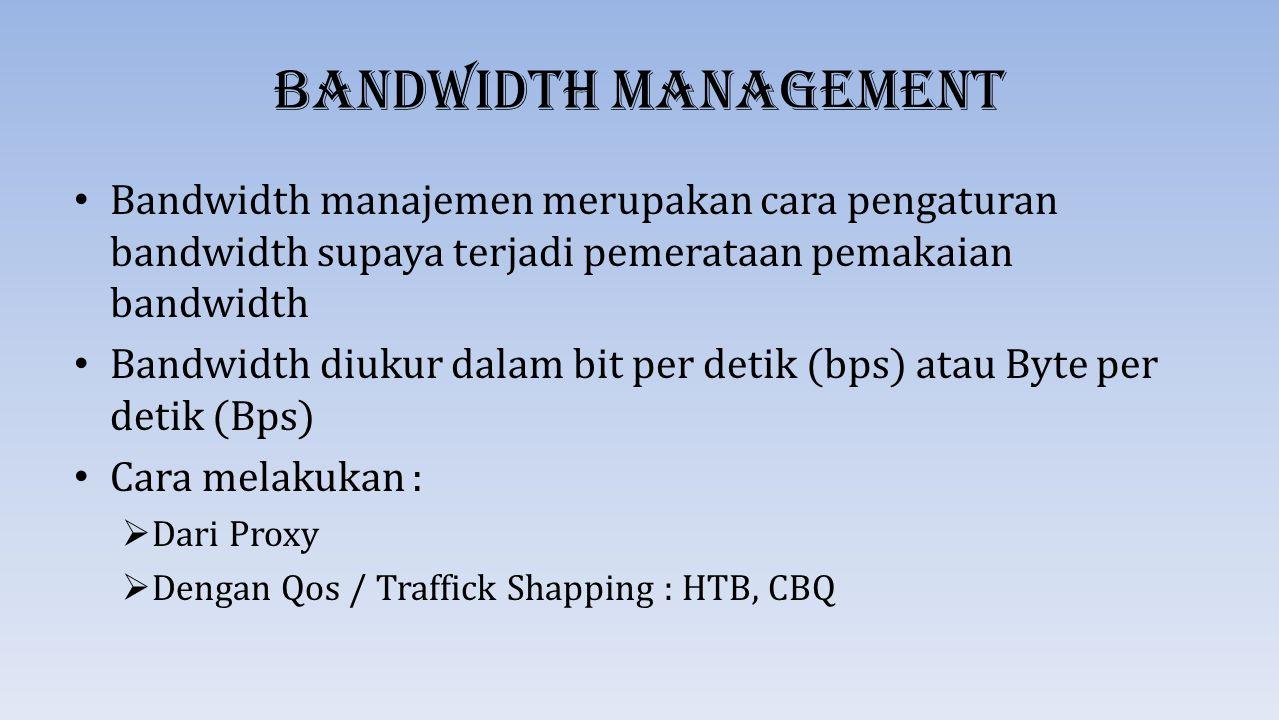 Bandwidth Management Bandwidth manajemen merupakan cara pengaturan bandwidth supaya terjadi pemerataan pemakaian bandwidth Bandwidth diukur dalam bit
