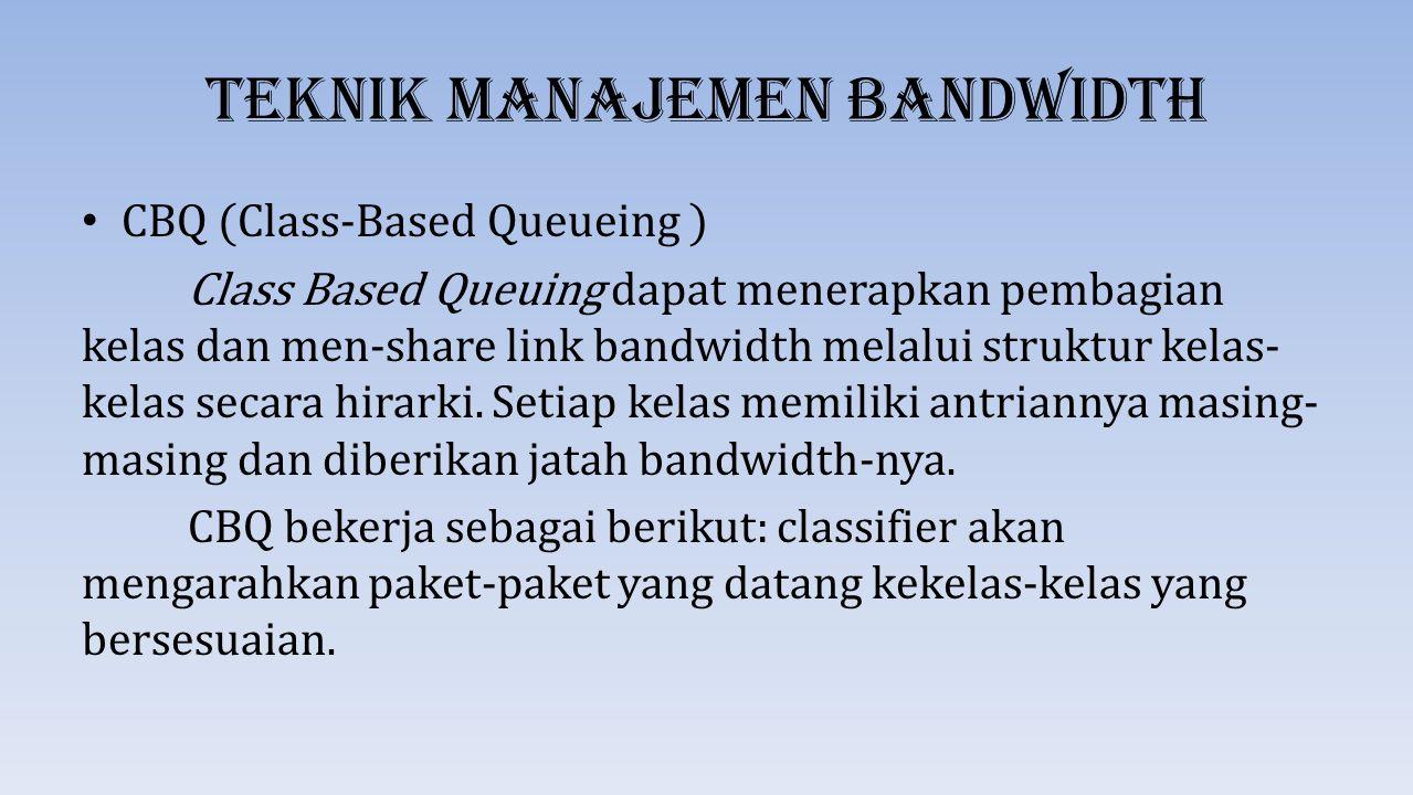 Teknik Manajemen Bandwidth CBQ (Class-Based Queueing ) Class Based Queuing dapat menerapkan pembagian kelas dan men-share link bandwidth melalui struk