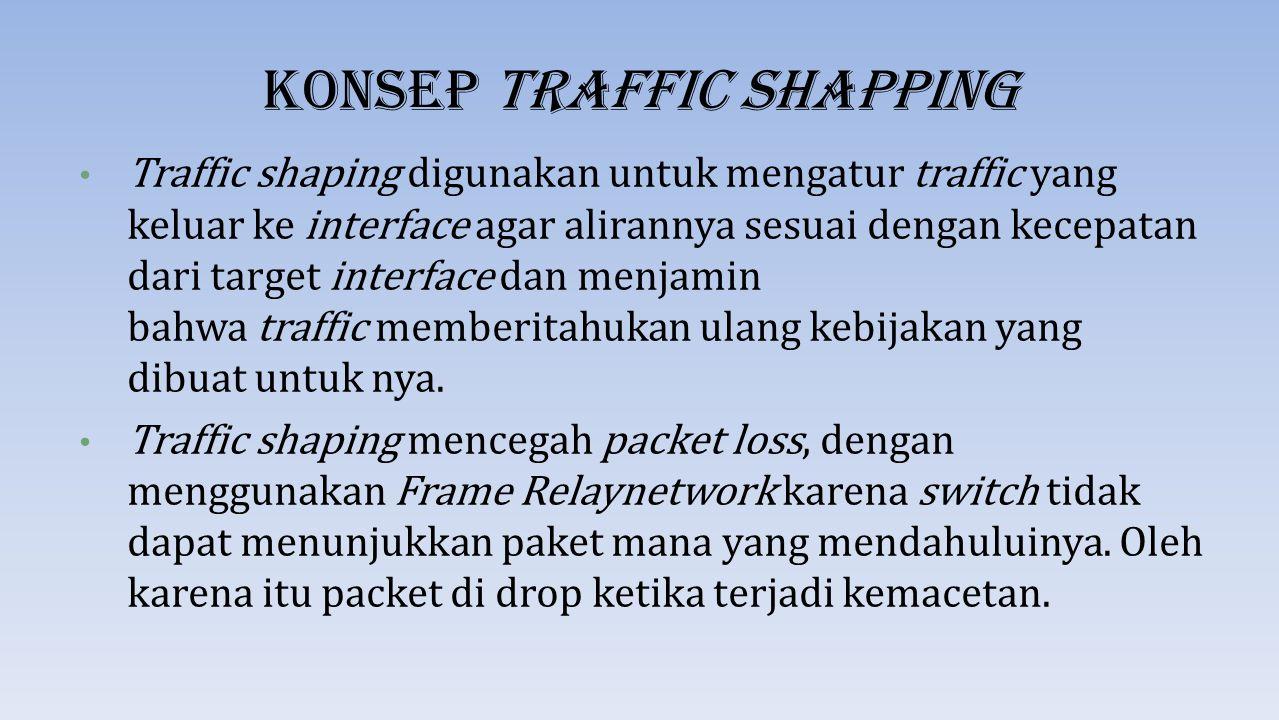 Konsep Traffic Shapping Traffic shaping digunakan untuk mengatur traffic yang keluar ke interface agar alirannya sesuai dengan kecepatan dari target i