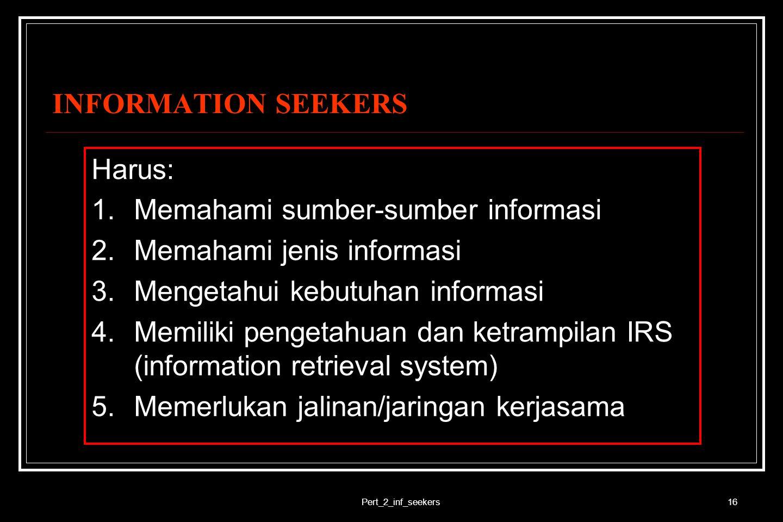 Pert_2_inf_seekers16 INFORMATION SEEKERS Harus: 1.Memahami sumber-sumber informasi 2.Memahami jenis informasi 3.Mengetahui kebutuhan informasi 4.Memil