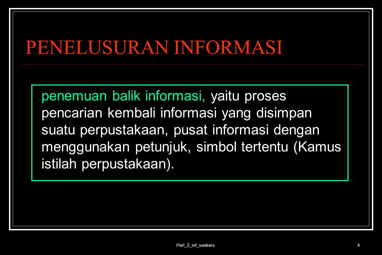 Pert_2_inf_seekers4 PENELUSURAN INFORMASI penemuan balik informasi, yaitu proses pencarian kembali informasi yang disimpan suatu perpustakaan, pusat i
