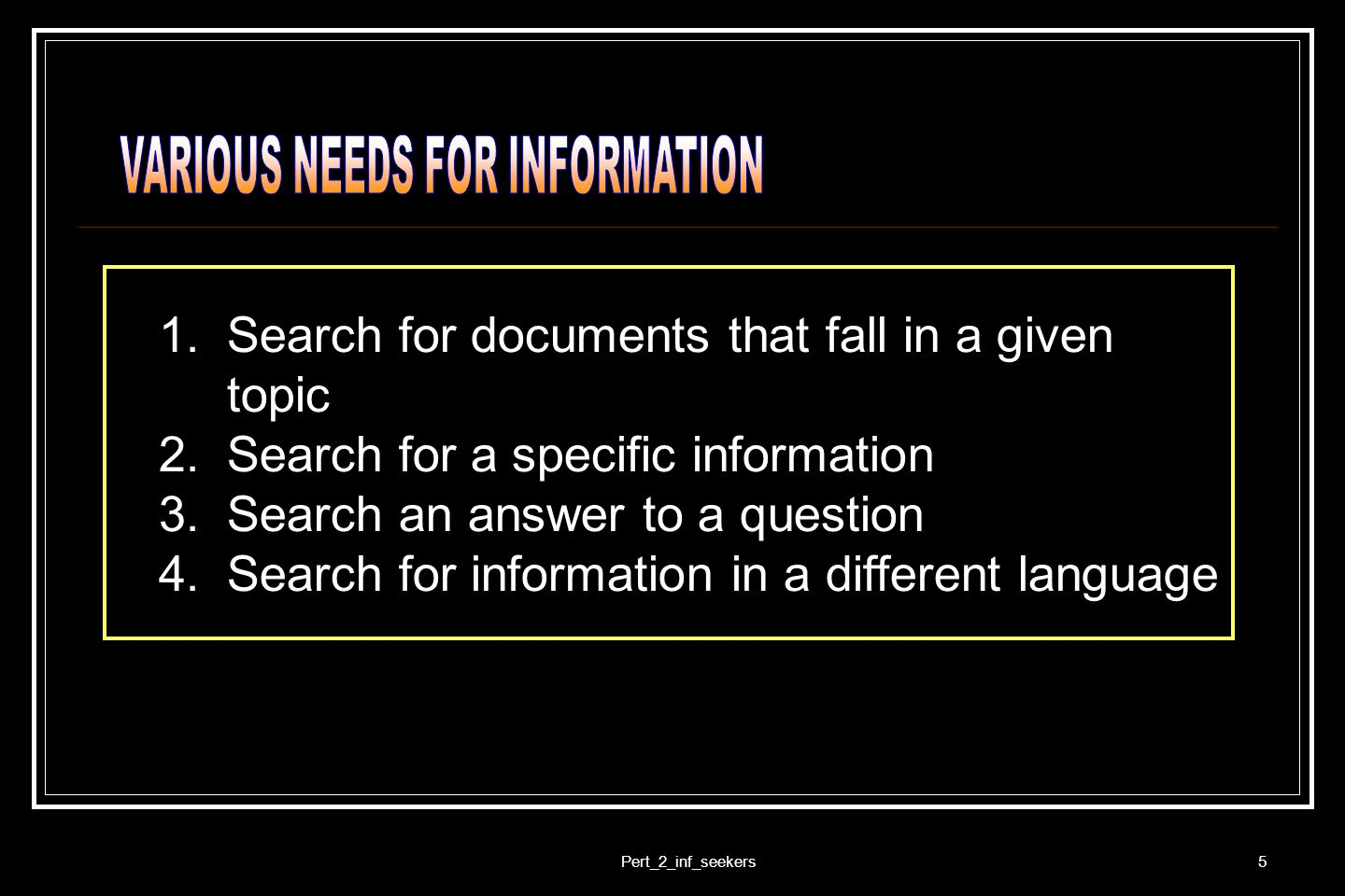 Pert_2_inf_seekers5 1.Search for documents that fall in a given topic 2.Search for a specific information 3.Search an answer to a question 4.Search fo