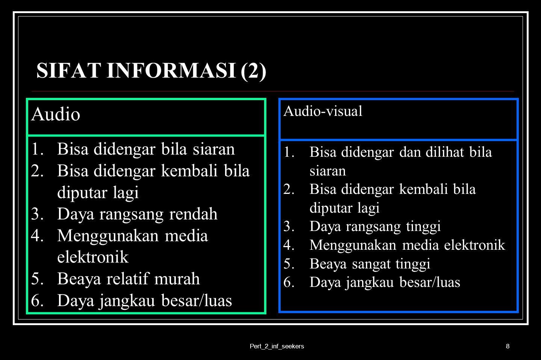 Pert_2_inf_seekers8 SIFAT INFORMASI (2) Audio 1.Bisa didengar bila siaran 2.Bisa didengar kembali bila diputar lagi 3.Daya rangsang rendah 4.Menggunak