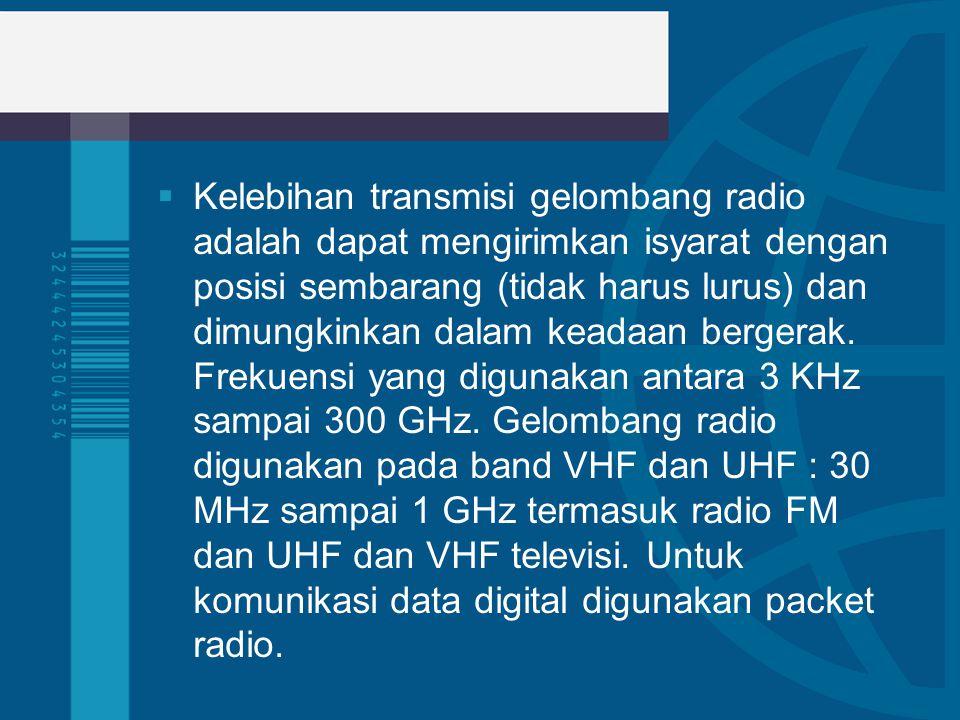  Kelebihan transmisi gelombang radio adalah dapat mengirimkan isyarat dengan posisi sembarang (tidak harus lurus) dan dimungkinkan dalam keadaan berg