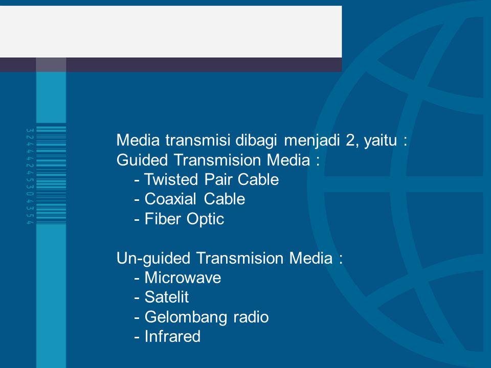 Media transmisi dibagi menjadi 2, yaitu : Guided Transmision Media : - Twisted Pair Cable - Coaxial Cable - Fiber Optic Un-guided Transmision Media :