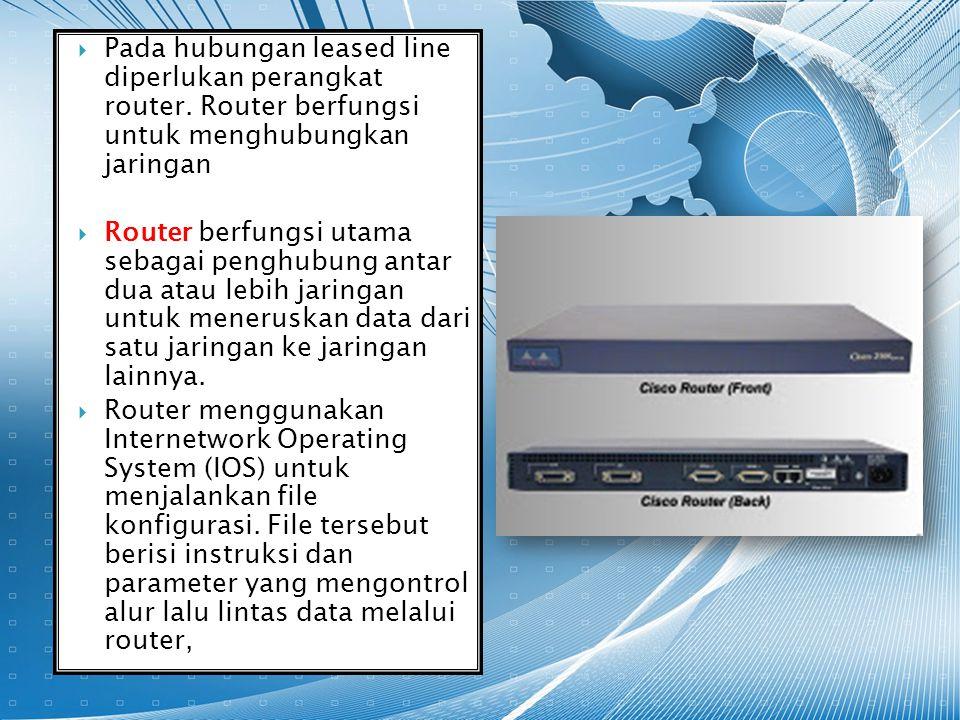  Pada hubungan leased line diperlukan perangkat router. Router berfungsi untuk menghubungkan jaringan  Router berfungsi utama sebagai penghubung ant