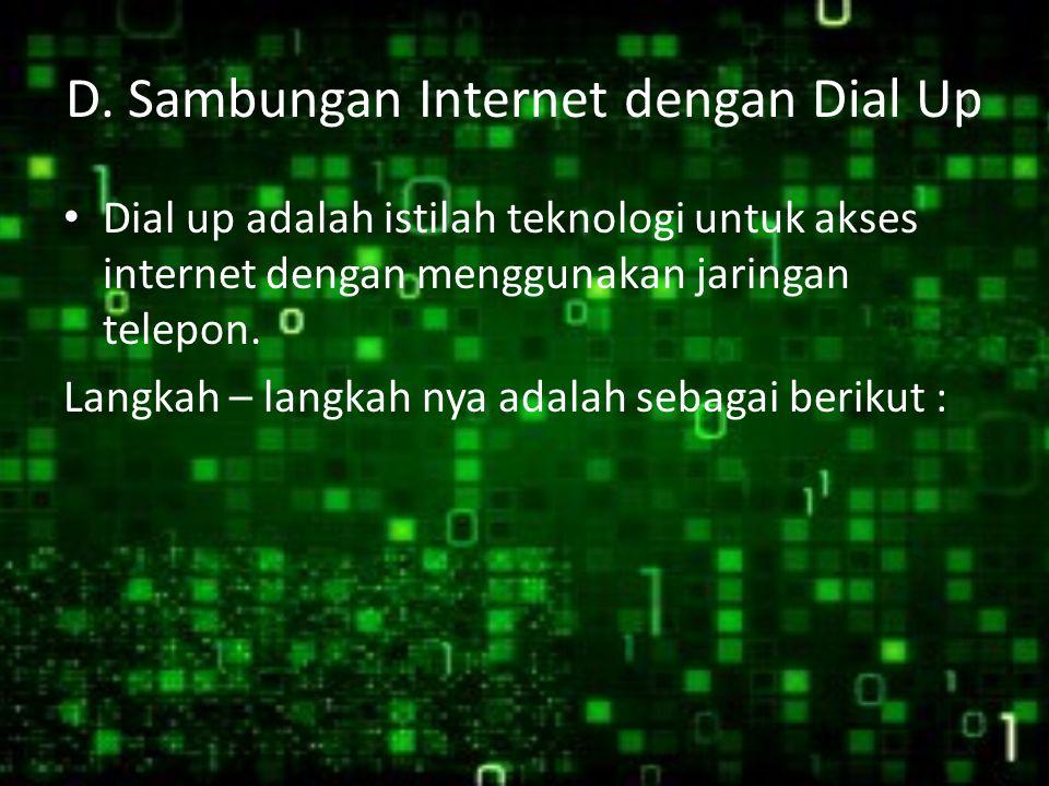D. Sambungan Internet dengan Dial Up Dial up adalah istilah teknologi untuk akses internet dengan menggunakan jaringan telepon. Langkah – langkah nya
