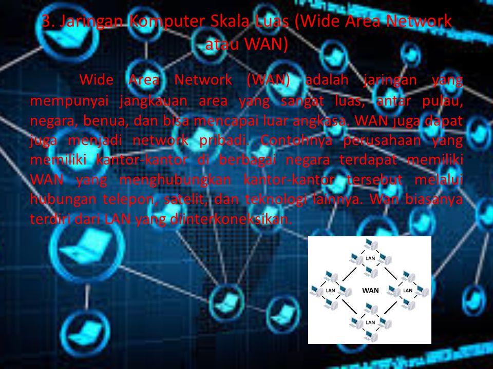 3. Jaringan Komputer Skala Luas (Wide Area Network atau WAN) Wide Area Network (WAN) adalah jaringan yang mempunyai jangkauan area yang sangat luas, a