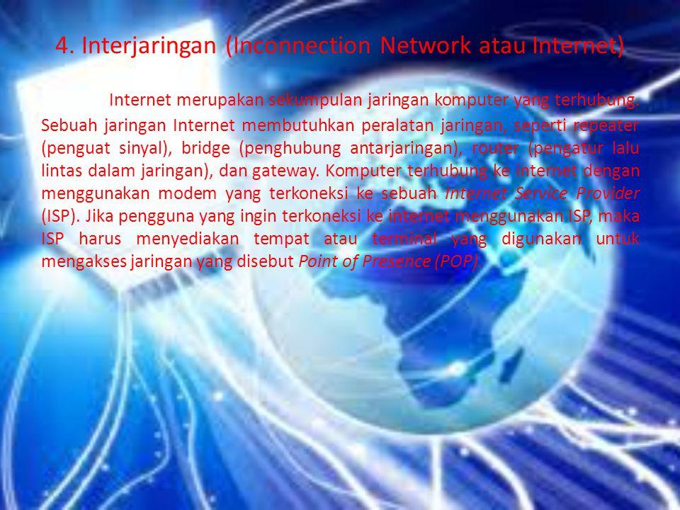 4. Interjaringan (Inconnection Network atau Internet) Internet merupakan sekumpulan jaringan komputer yang terhubung. Sebuah jaringan Internet membutu