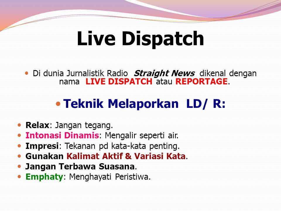 Live Dispatch Di dunia Jurnalistik Radio Straight News dikenal dengan nama LIVE DISPATCH atau REPORTAGE. Teknik Melaporkan LD/ R: Relax: Jangan tegang
