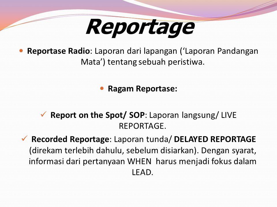Reportage Reportase Radio: Laporan dari lapangan ('Laporan Pandangan Mata') tentang sebuah peristiwa. Ragam Reportase: Report on the Spot/ SOP: Lapora