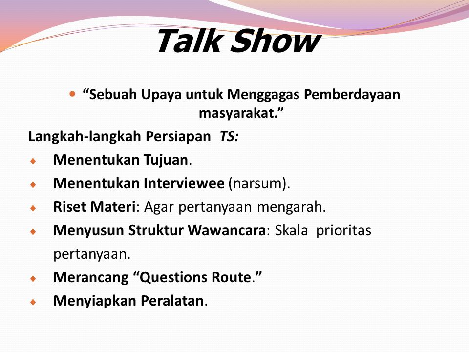 "Talk Show ""Sebuah Upaya untuk Menggagas Pemberdayaan masyarakat."" Langkah-langkah Persiapan TS:  Menentukan Tujuan.  Menentukan Interviewee (narsum)"
