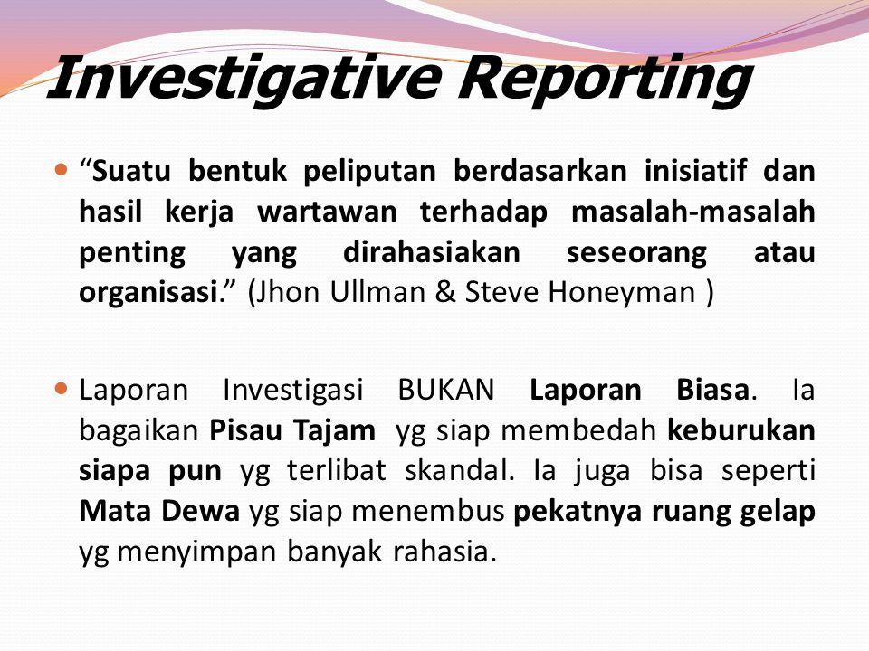 """Investigative Reporting """"Suatu bentuk peliputan berdasarkan inisiatif dan hasil kerja wartawan terhadap masalah-masalah penting yang dirahasiakan sese"""