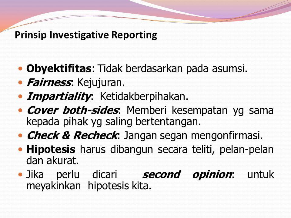 Prinsip Investigative Reporting Obyektifitas: Tidak berdasarkan pada asumsi. Fairness: Kejujuran. Impartiality: Ketidakberpihakan. Cover both-sides: M
