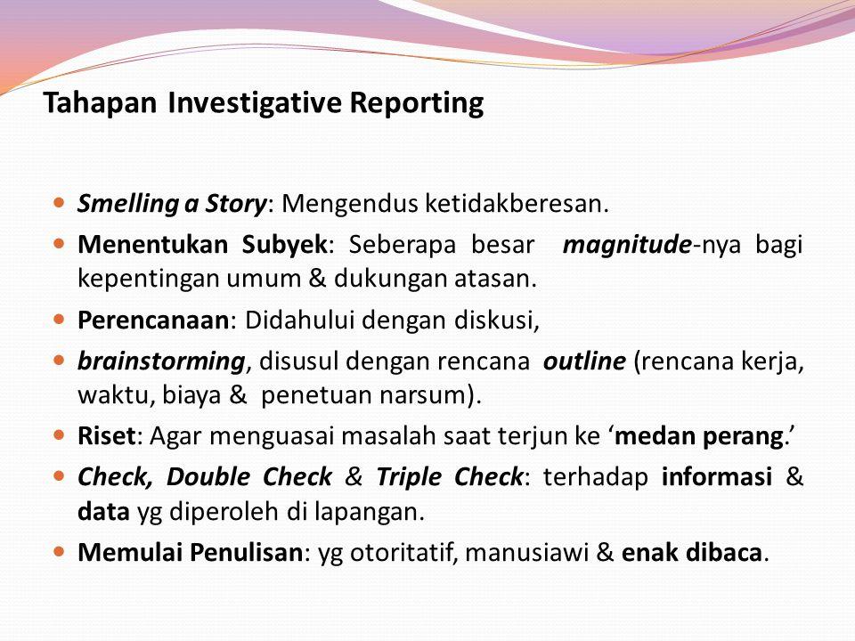Tahapan Investigative Reporting Smelling a Story: Mengendus ketidakberesan. Menentukan Subyek: Seberapa besar magnitude-nya bagi kepentingan umum & du