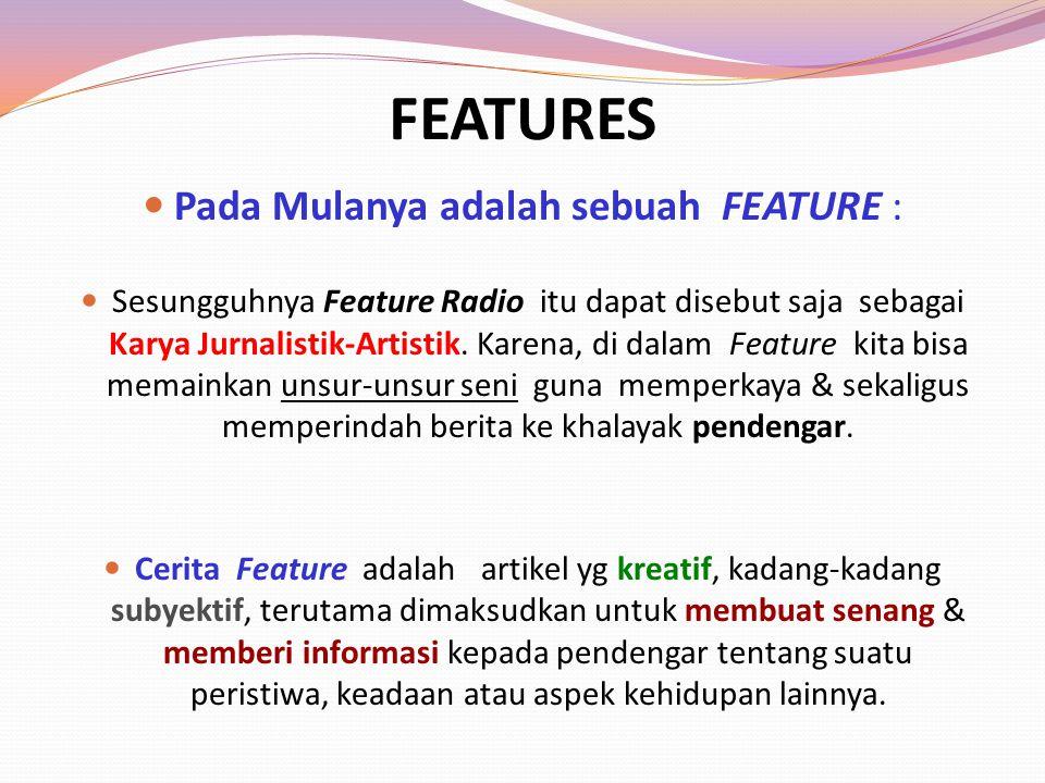 FEATURES Pada Mulanya adalah sebuah FEATURE : Sesungguhnya Feature Radio itu dapat disebut saja sebagai Karya Jurnalistik-Artistik. Karena, di dalam F