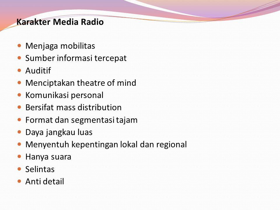 Karakter Media Radio Menjaga mobilitas Sumber informasi tercepat Auditif Menciptakan theatre of mind Komunikasi personal Bersifat mass distribution Fo