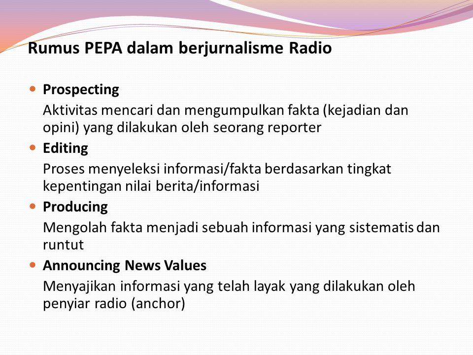 Rumus PEPA dalam berjurnalisme Radio Prospecting Aktivitas mencari dan mengumpulkan fakta (kejadian dan opini) yang dilakukan oleh seorang reporter Ed