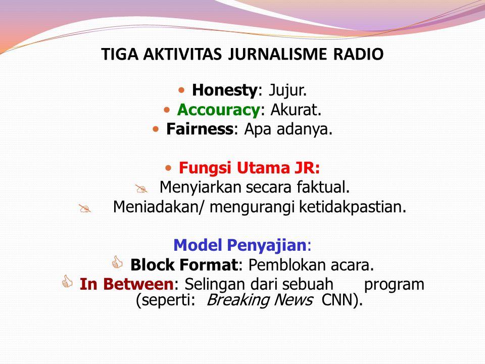TIGA AKTIVITAS JURNALISME RADIO Honesty: Jujur. Accouracy: Akurat. Fairness: Apa adanya. Fungsi Utama JR:  Menyiarkan secara faktual.  Meniadakan/ m