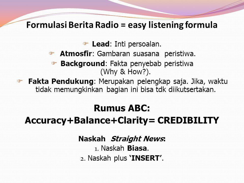 Formulasi Berita Radio = easy listening formula  Lead: Inti persoalan.  Atmosfir: Gambaran suasana peristiwa.  Background: Fakta penyebab peristiwa