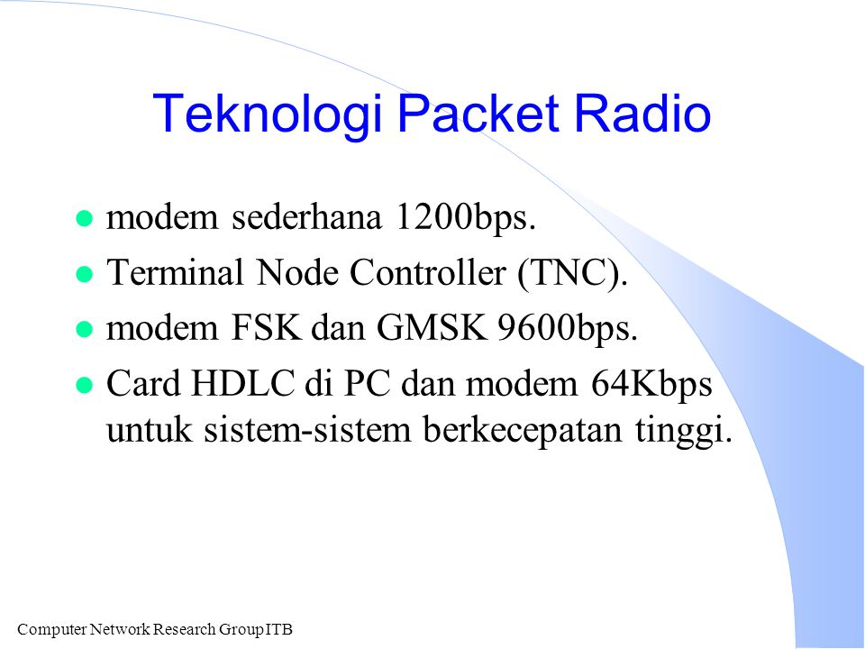 Computer Network Research Group ITB Teknologi Packet Radio l modem sederhana 1200bps. l Terminal Node Controller (TNC). l modem FSK dan GMSK 9600bps.