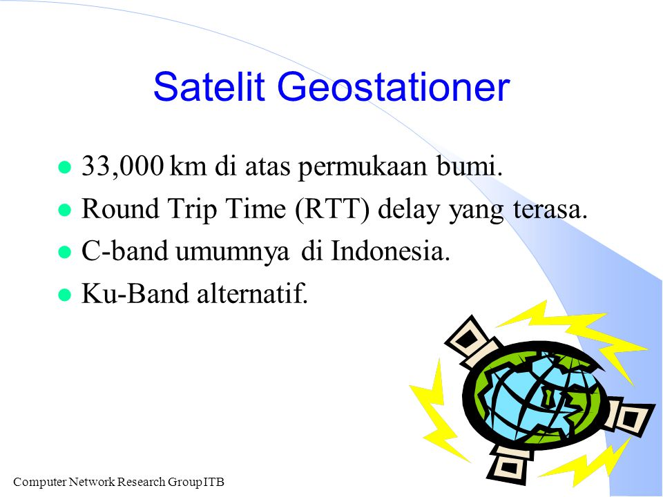 Computer Network Research Group ITB Satelit Geostationer l 33,000 km di atas permukaan bumi. l Round Trip Time (RTT) delay yang terasa. l C-band umumn