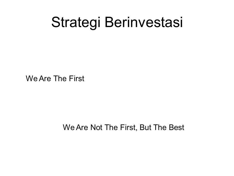 Strategi Berinvestasi We Are The First We Are Not The First, But The Best