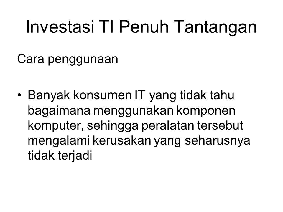 Cara penggunaan Banyak konsumen IT yang tidak tahu bagaimana menggunakan komponen komputer, sehingga peralatan tersebut mengalami kerusakan yang seharusnya tidak terjadi Investasi TI Penuh Tantangan