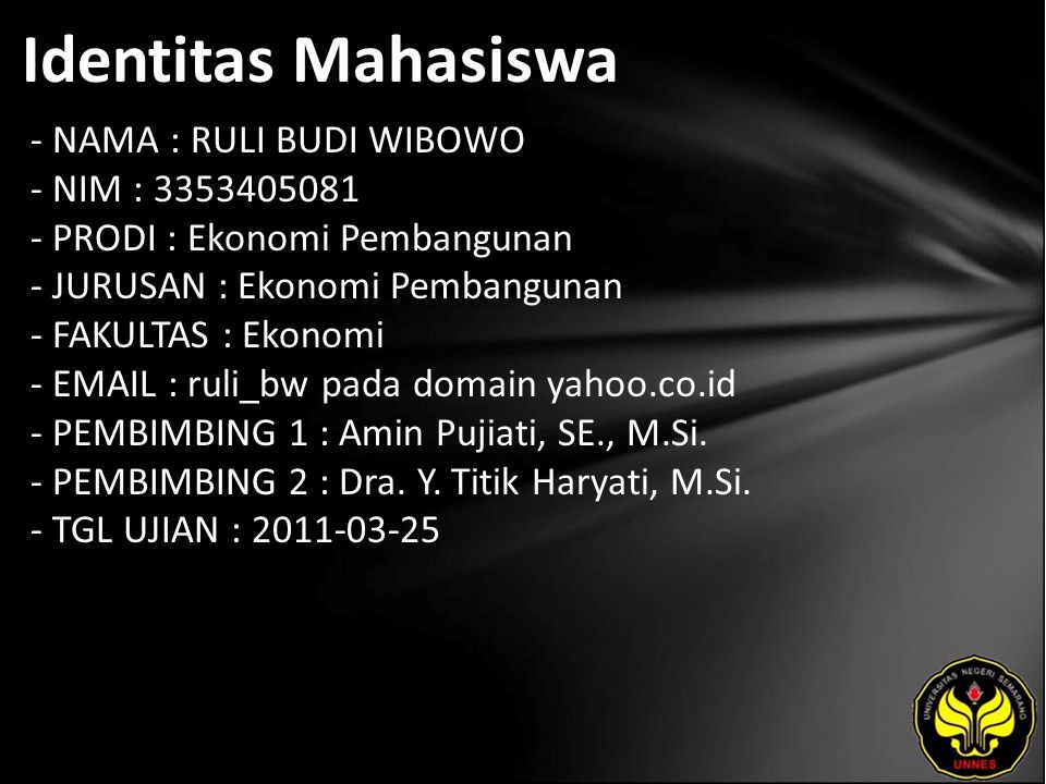 Identitas Mahasiswa - NAMA : RULI BUDI WIBOWO - NIM : 3353405081 - PRODI : Ekonomi Pembangunan - JURUSAN : Ekonomi Pembangunan - FAKULTAS : Ekonomi - EMAIL : ruli_bw pada domain yahoo.co.id - PEMBIMBING 1 : Amin Pujiati, SE., M.Si.