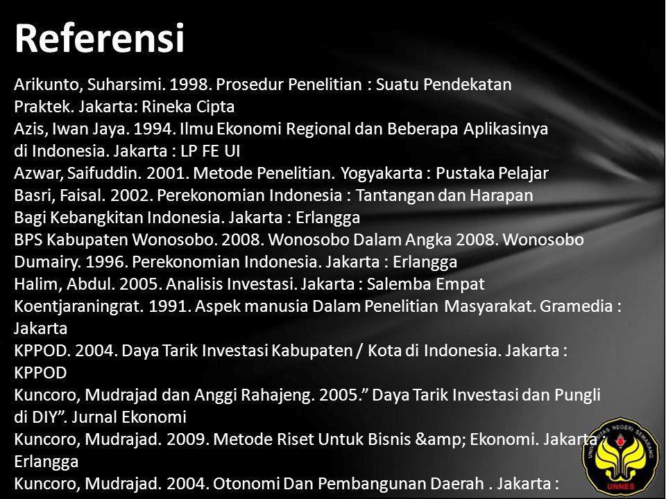 Referensi Arikunto, Suharsimi. 1998. Prosedur Penelitian : Suatu Pendekatan Praktek. Jakarta: Rineka Cipta Azis, Iwan Jaya. 1994. Ilmu Ekonomi Regiona