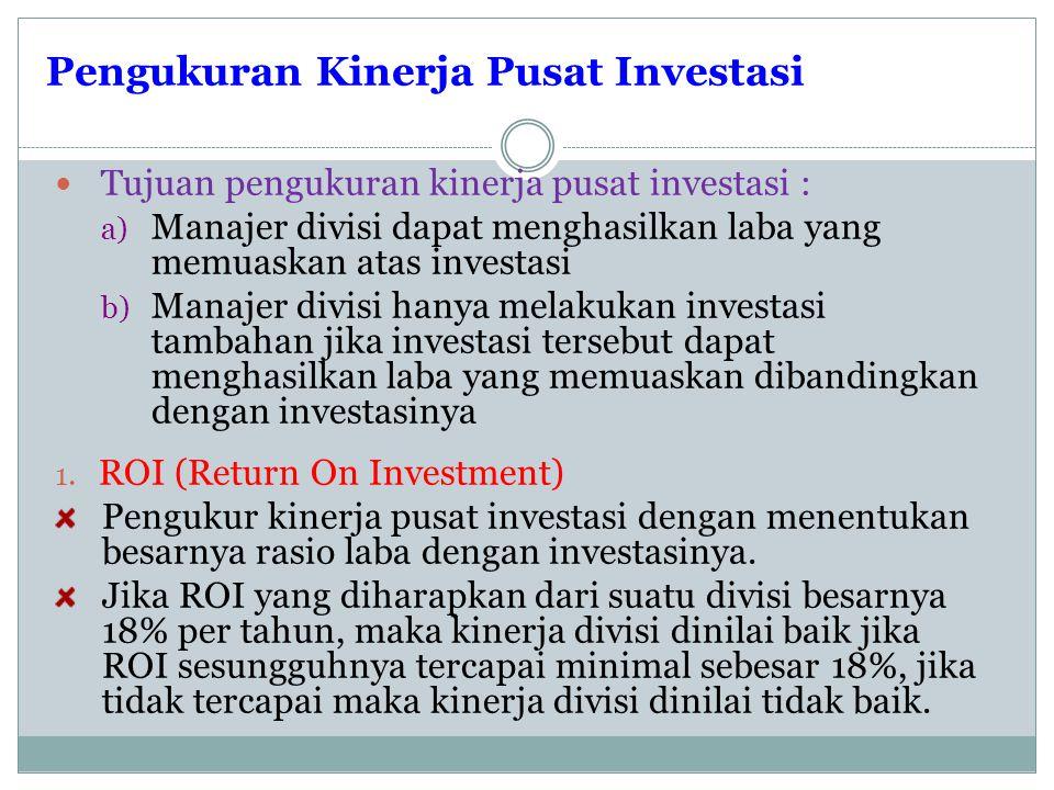 Pengukuran Kinerja Pusat Investasi Tujuan pengukuran kinerja pusat investasi : a) Manajer divisi dapat menghasilkan laba yang memuaskan atas investasi