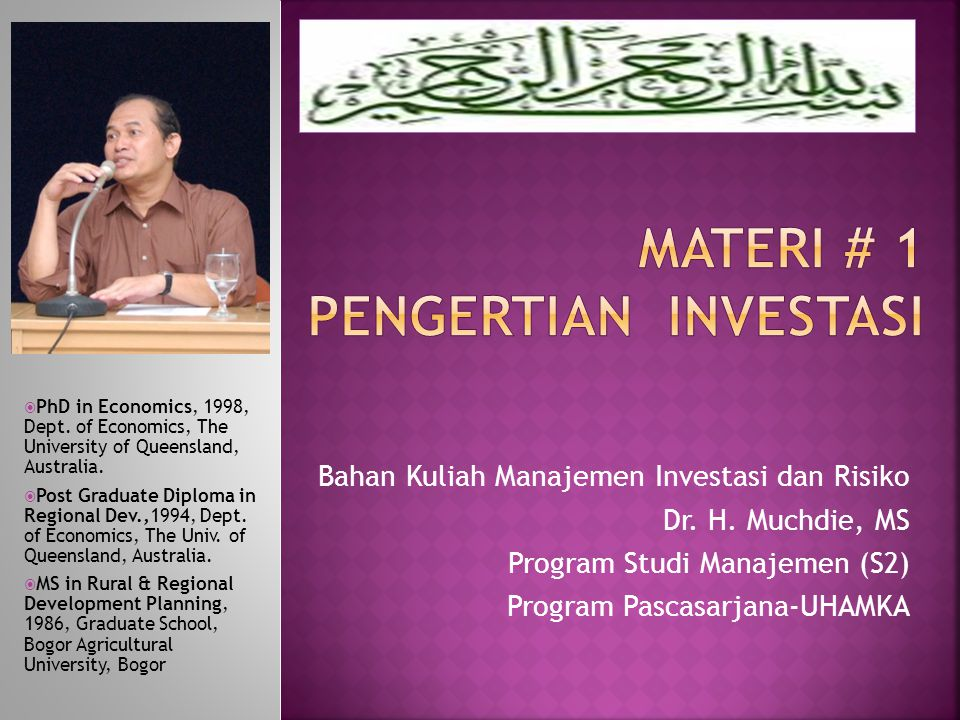 Bahan Kuliah Manajemen Investasi dan Risiko Dr. H. Muchdie, MS Program Studi Manajemen (S2) Program Pascasarjana-UHAMKA  PhD in Economics, 1998, Dept