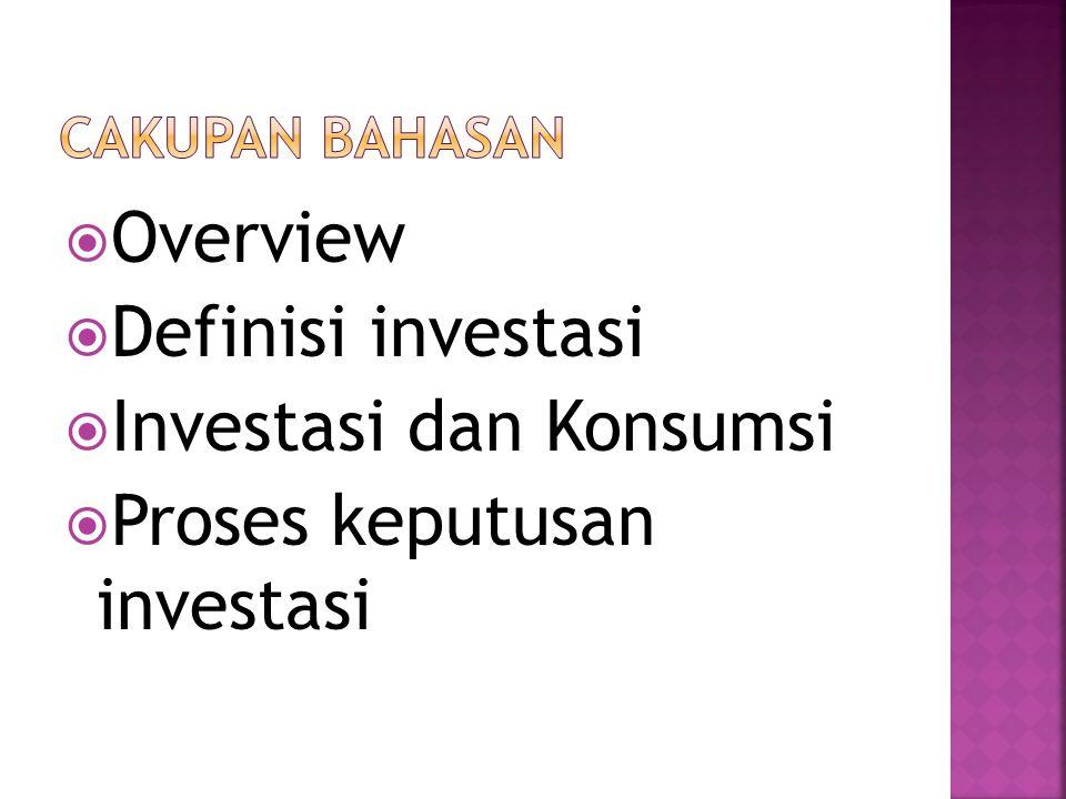 Overview  Definisi investasi  Investasi dan Konsumsi  Proses keputusan investasi