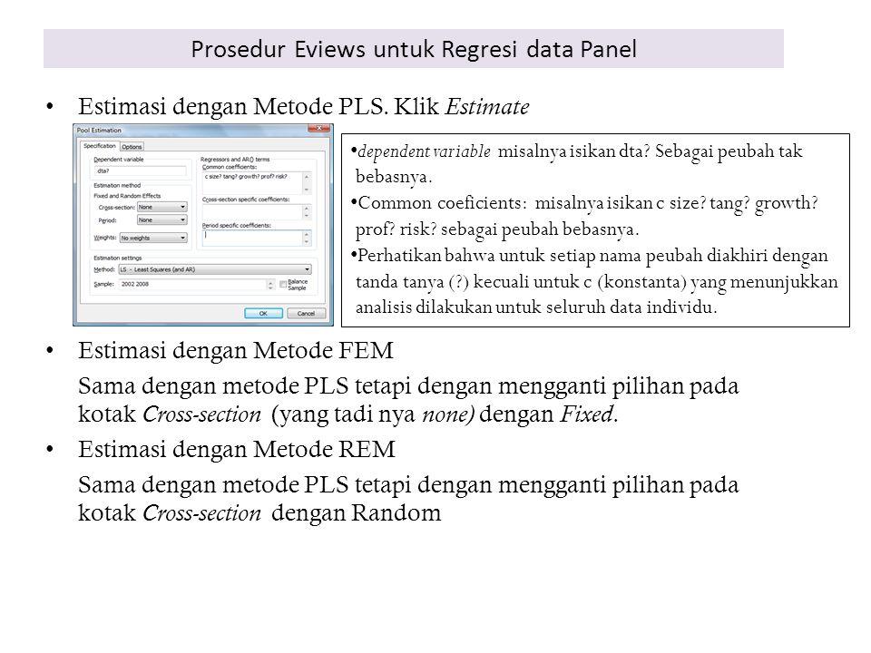 Prosedur Eviews untuk Regresi data Panel Estimasi dengan Metode PLS. Klik Estimate Estimasi dengan Metode FEM Sama dengan metode PLS tetapi dengan men