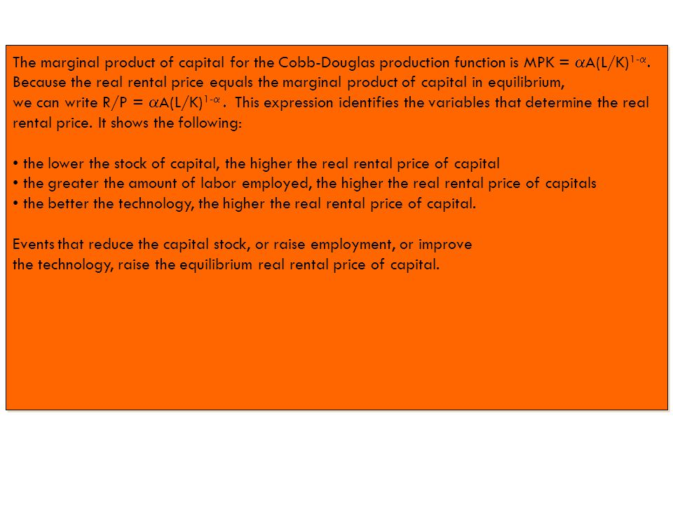 The marginal product of capital for the Cobb-Douglas production function is MPK =  A(L/K) 1-   Because the real rental price equals the marginal product of capital in equilibrium, we can write R/P =  A(L/K) 1-   This expression identifies the variables that determine the real rental price.