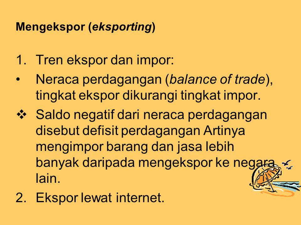Mengekspor (eksporting) 1.Tren ekspor dan impor: Neraca perdagangan (balance of trade), tingkat ekspor dikurangi tingkat impor.