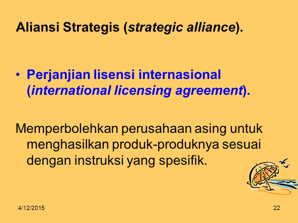 4/12/201522 Aliansi Strategis (strategic alliance). Perjanjian lisensi internasional (international licensing agreement). Memperbolehkan perusahaan as