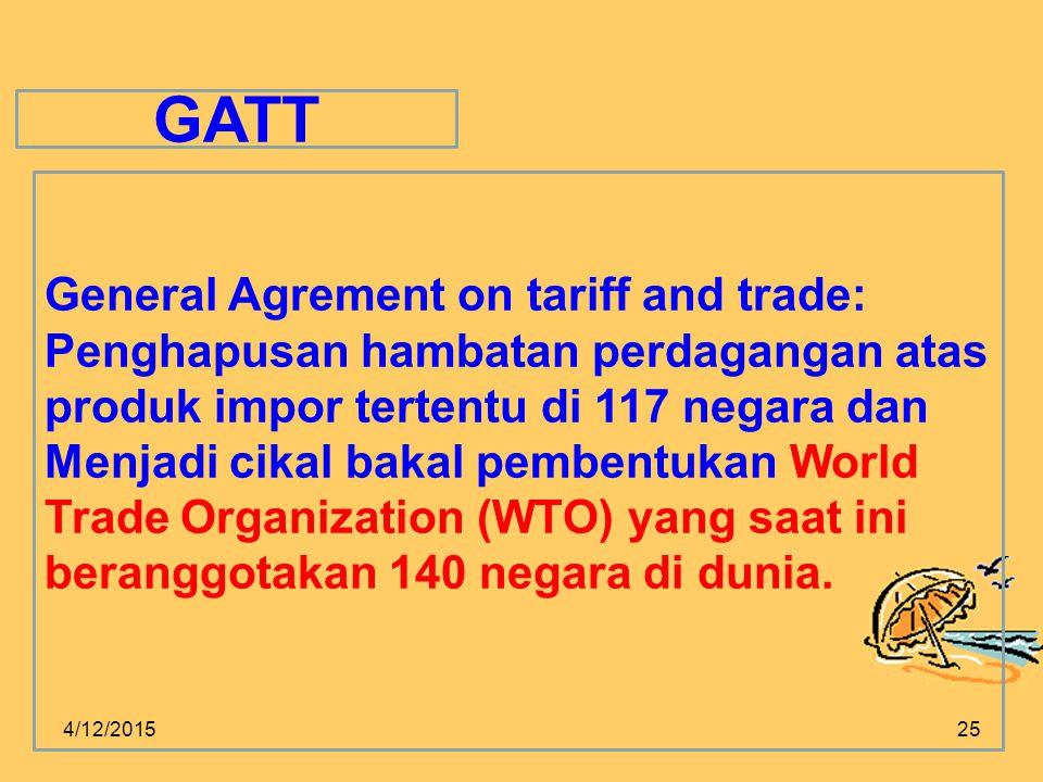 4/12/201525 GATT General Agrement on tariff and trade: Penghapusan hambatan perdagangan atas produk impor tertentu di 117 negara dan Menjadi cikal bakal pembentukan World Trade Organization (WTO) yang saat ini beranggotakan 140 negara di dunia.