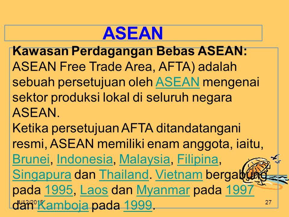 4/12/201527 ASEAN Kawasan Perdagangan Bebas ASEAN: ASEAN Free Trade Area, AFTA) adalah sebuah persetujuan oleh ASEAN mengenai sektor produksi lokal di seluruh negara ASEAN.ASEAN Ketika persetujuan AFTA ditandatangani resmi, ASEAN memiliki enam anggota, iaitu, Brunei, Indonesia, Malaysia, Filipina, Singapura dan Thailand.