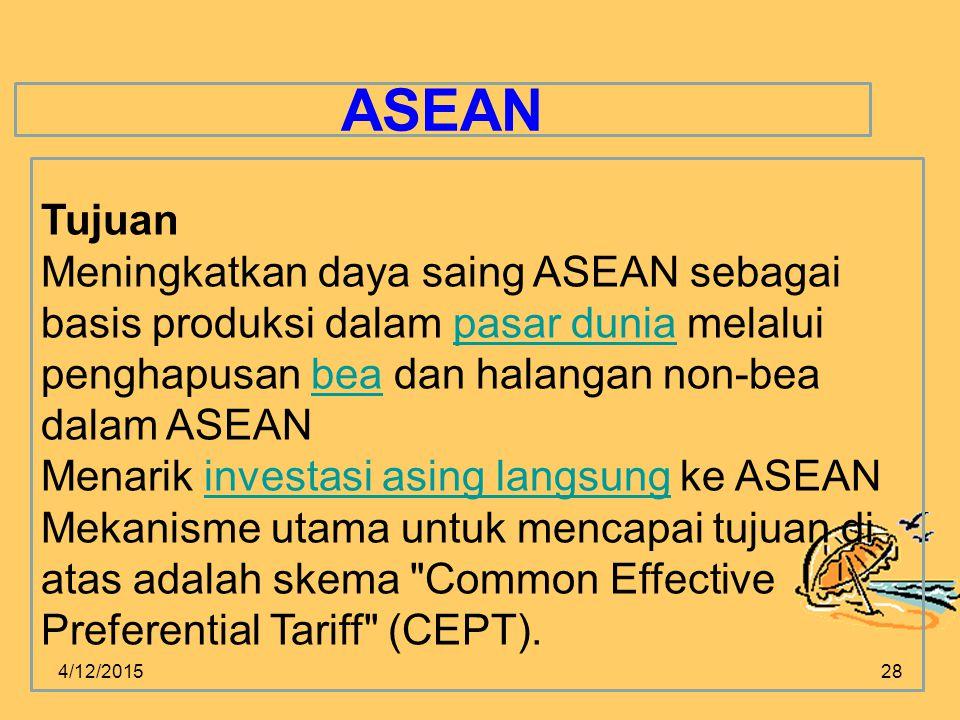 4/12/201528 ASEAN Tujuan Meningkatkan daya saing ASEAN sebagai basis produksi dalam pasar dunia melalui penghapusan bea dan halangan non-bea dalam ASEANpasar duniabea Menarik investasi asing langsung ke ASEANinvestasi asing langsung Mekanisme utama untuk mencapai tujuan di atas adalah skema Common Effective Preferential Tariff (CEPT).