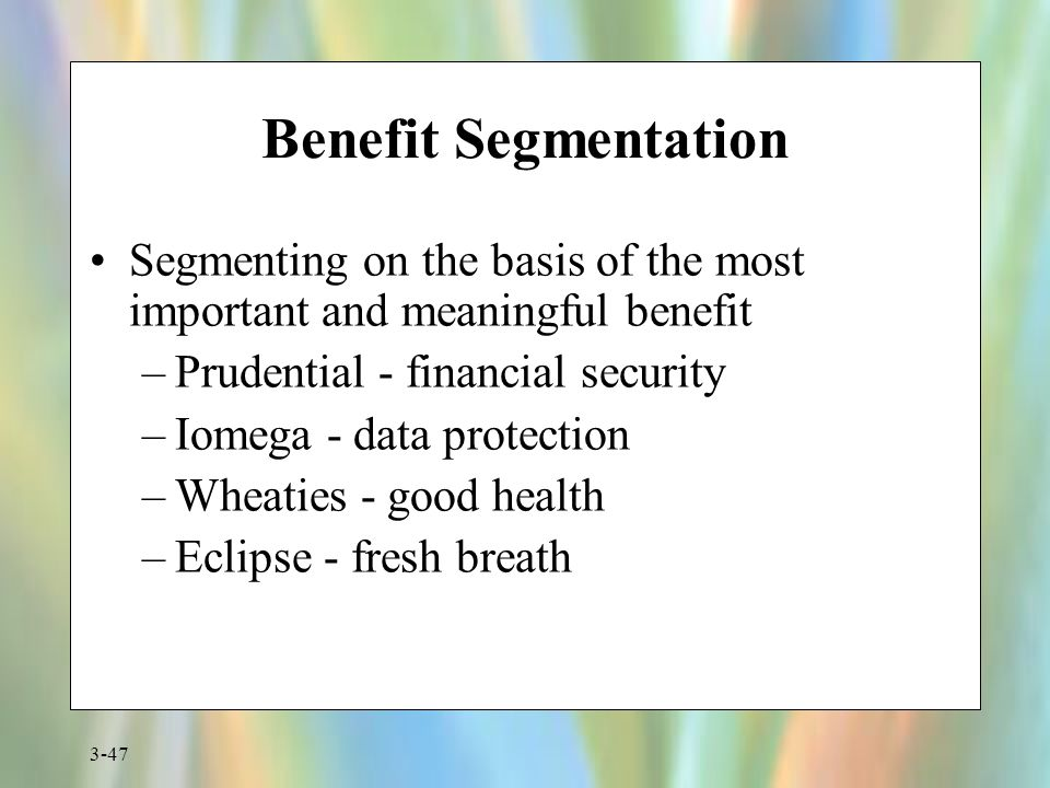3-47 Benefit Segmentation Segmenting on the basis of the most important and meaningful benefit –Prudential - financial security –Iomega - data protect