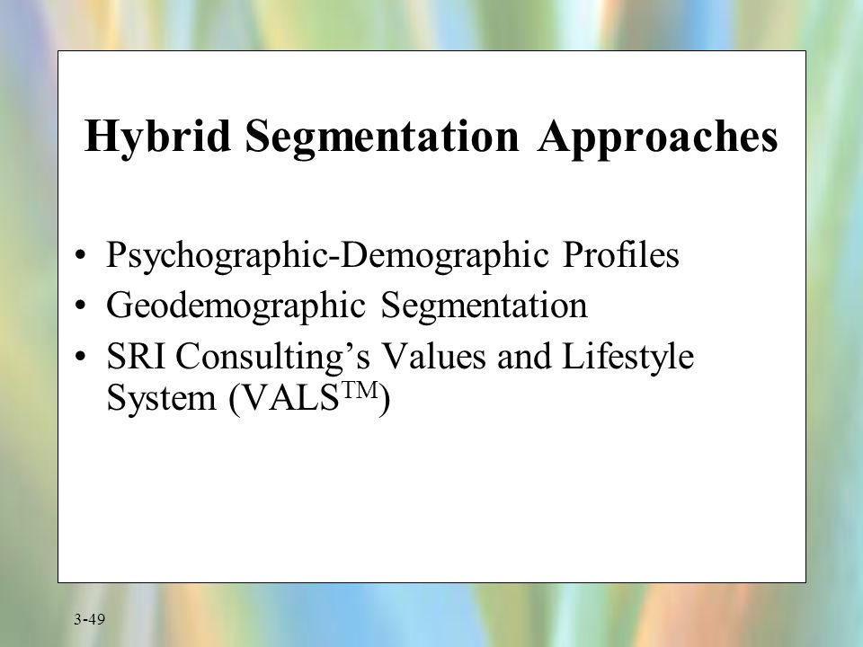3-49 Hybrid Segmentation Approaches Psychographic-Demographic Profiles Geodemographic Segmentation SRI Consulting's Values and Lifestyle System (VALS